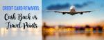 Credit Card Rewards: Cash Back vs. Travel Points